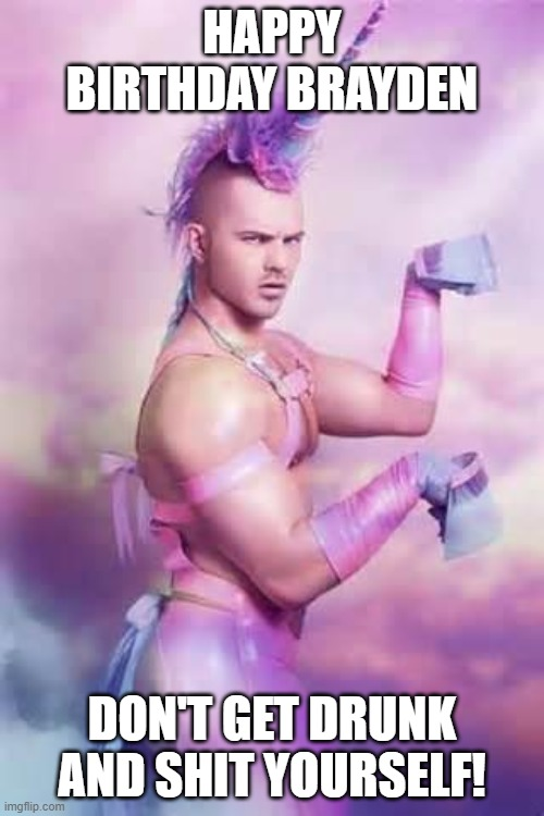 Gay Unicorn |  HAPPY BIRTHDAY BRAYDEN; DON'T GET DRUNK AND SHIT YOURSELF! | image tagged in gay unicorn,unicorn man,happy birthday,unicorns,gay jokes,birthday | made w/ Imgflip meme maker