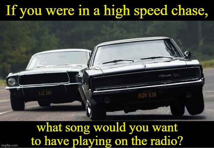 Mine would be Mr. Blue Sky by Electric Light Orchestra...What would yours be? |  If you were in a high speed chase, what song would you want to have playing on the radio? | image tagged in memes,car chase,bullitt | made w/ Imgflip meme maker