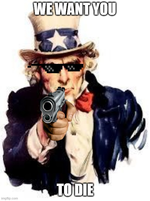 We Want you |  WE WANT YOU; TO DIE | image tagged in we want you | made w/ Imgflip meme maker