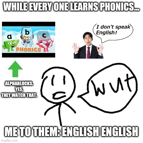 This is my real life in school. Like realllly. |  WHILE EVERY ONE LEARNS PHONICS... ALPHABLOCKS. YES. THEY WATCH THAT. ME TO THEM: ENGLISH ENGLISH | image tagged in memes,blank transparent square,bad at english | made w/ Imgflip meme maker