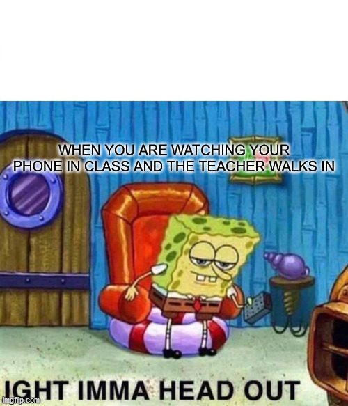 teacher walks in... |  WHEN YOU ARE WATCHING YOUR PHONE IN CLASS AND THE TEACHER WALKS IN | image tagged in memes,spongebob ight imma head out | made w/ Imgflip meme maker