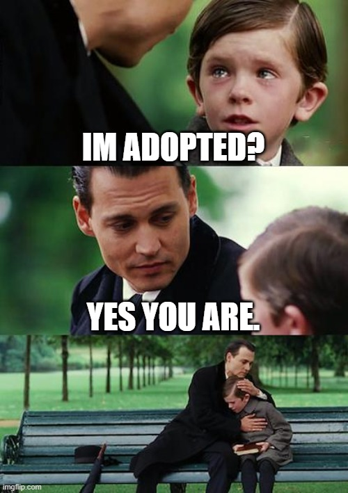 Heartbreaking |  IM ADOPTED? YES YOU ARE. | image tagged in memes,finding neverland | made w/ Imgflip meme maker