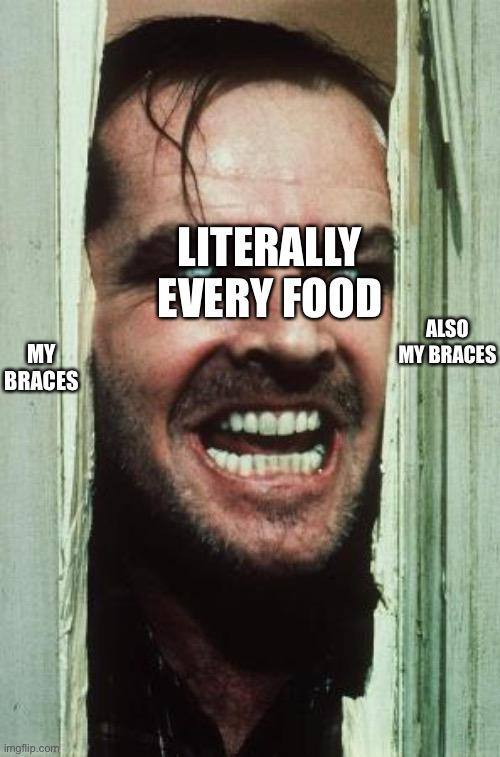 Idk what to name this |  LITERALLY EVERY FOOD; ALSO MY BRACES; MY BRACES | image tagged in memes,here's johnny,braces,food | made w/ Imgflip meme maker