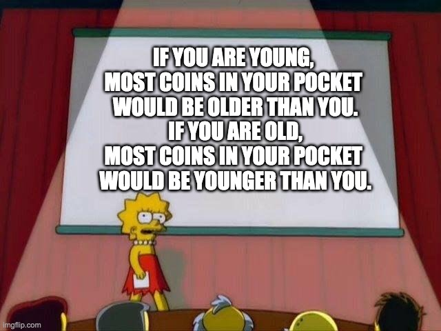 So true |  IF YOU ARE YOUNG,  MOST COINS IN YOUR POCKET  WOULD BE OLDER THAN YOU. IF YOU ARE OLD, MOST COINS IN YOUR POCKET  WOULD BE YOUNGER THAN YOU. | image tagged in lisa simpson's presentation,meme | made w/ Imgflip meme maker