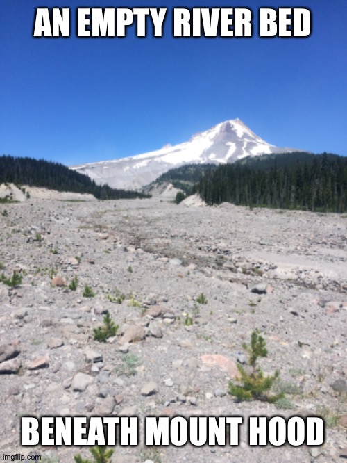 Empty River Bed |  AN EMPTY RIVER BED; BENEATH MOUNT HOOD | image tagged in oregon | made w/ Imgflip meme maker