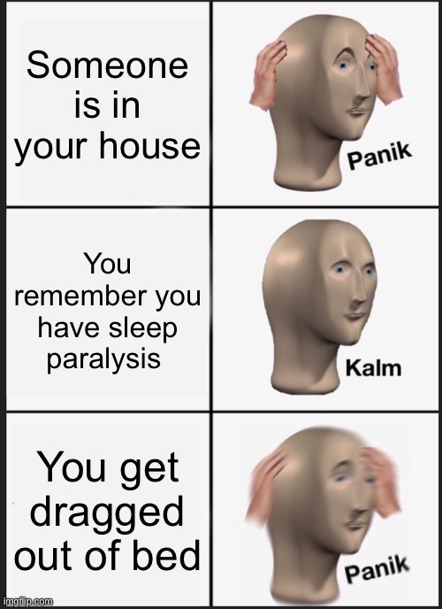 Panik Kalm Panik Meme |  Someone is in your house; You remember you have sleep paralysis; You get dragged out of bed | image tagged in memes,panik kalm panik | made w/ Imgflip meme maker
