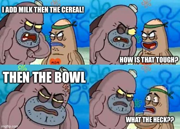Milk, cereal, BOWL |  I ADD MILK THEN THE CEREAL! HOW IS THAT TOUGH? THEN THE BOWL; WHAT THE HECK?? | image tagged in memes,how tough are you,cereal,funny | made w/ Imgflip meme maker