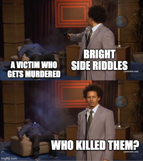This is how bright side riddles are: |  BRIGHT SIDE RIDDLES; A VICTIM WHO GETS MURDERED; WHO KILLED THEM? | image tagged in memes,who killed hannibal,bright side,riddle | made w/ Imgflip meme maker