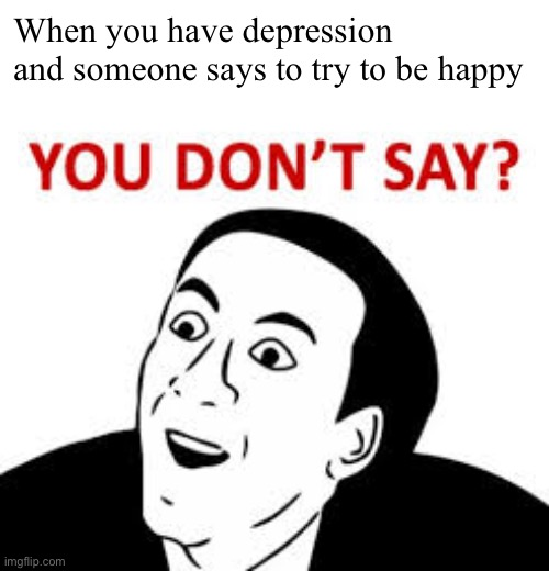 More memes I can relate to |  When you have depression and someone says to try to be happy | image tagged in you dont say | made w/ Imgflip meme maker