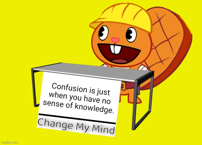 Handy (Change My Mind) (HTF Meme) |  Confusion is just when you have no sense of knowledge. | image tagged in handy change my mind htf meme,change my mind,memes,confused,confused confusing confusion,relatable | made w/ Imgflip meme maker