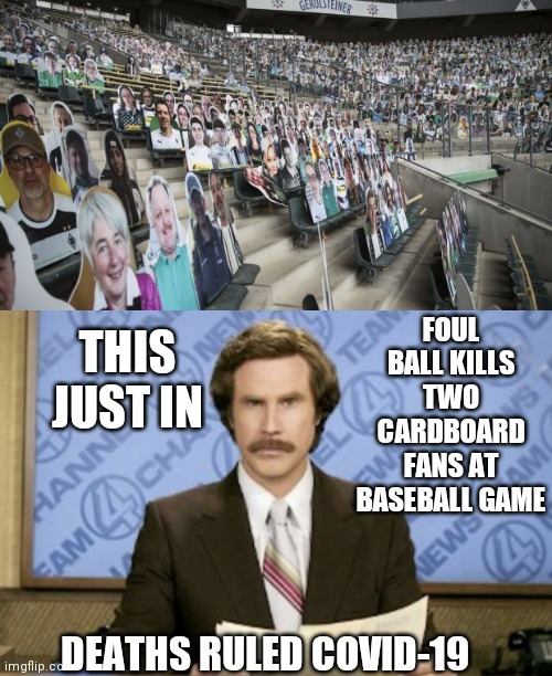 FOUL BALL KILLS TWO CARDBOARD FANS AT BASEBALL GAME; THIS JUST IN; DEATHS RULED COVID-19 | image tagged in memes,ron burgundy | made w/ Imgflip meme maker