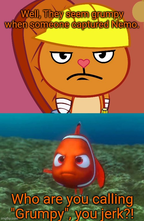 "Well, They seem grumpy when someone captured Nemo. Who are you calling ""Grumpy"", you jerk?! 