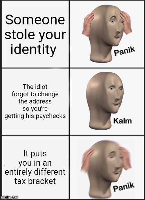 I got nothing... |  Someone stole your identity; The idiot forgot to change the address so you're getting his paychecks; It puts you in an entirely different tax bracket | image tagged in memes,panik kalm panik | made w/ Imgflip meme maker