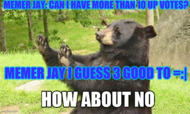 it wont happen i know it wont |  MEMER JAY: CAN I HAVE MORE THAN 10 UP VOTES? MEMER JAY I GUESS 3 GOOD TO =:| | image tagged in memes,how about no bear | made w/ Imgflip meme maker