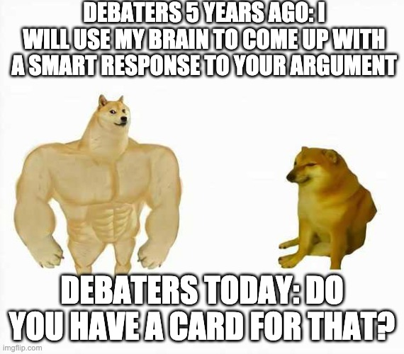 DEBATERS 5 YEARS AGO: I WILL USE MY BRAIN TO COME UP WITH A SMART RESPONSE TO YOUR ARGUMENT; DEBATERS TODAY: DO YOU HAVE A CARD FOR THAT? | image tagged in strong dog weak dog | made w/ Imgflip meme maker