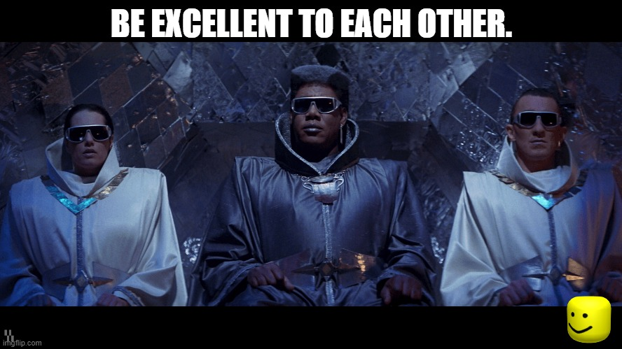 Perhaps, after all of the NOW, by 2688 A.D., this will be our Global Mantra. |  BE EXCELLENT TO EACH OTHER. | image tagged in be excellent to each other,bill and ted,most triumphant,the meaning of life,future,learn | made w/ Imgflip meme maker