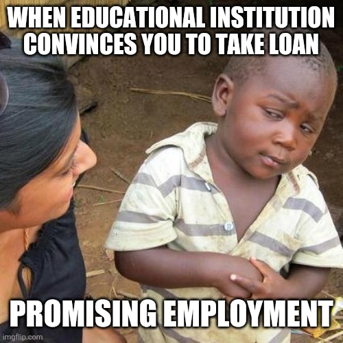 College scam |  WHEN EDUCATIONAL INSTITUTION CONVINCES YOU TO TAKE LOAN; PROMISING EMPLOYMENT | image tagged in memes,third world skeptical kid | made w/ Imgflip meme maker