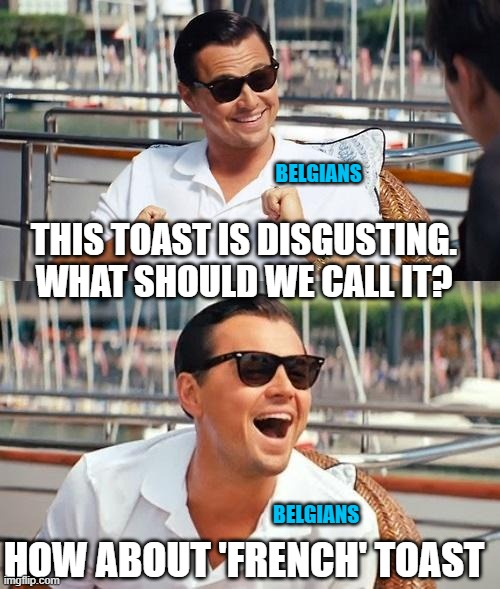 Leonardo Dicaprio Wolf Of Wall Street Meme | THIS TOAST IS DISGUSTING. WHAT SHOULD WE CALL IT? HOW ABOUT 'FRENCH' TOAST BELGIANS BELGIANS | image tagged in memes,leonardo dicaprio wolf of wall street | made w/ Imgflip meme maker