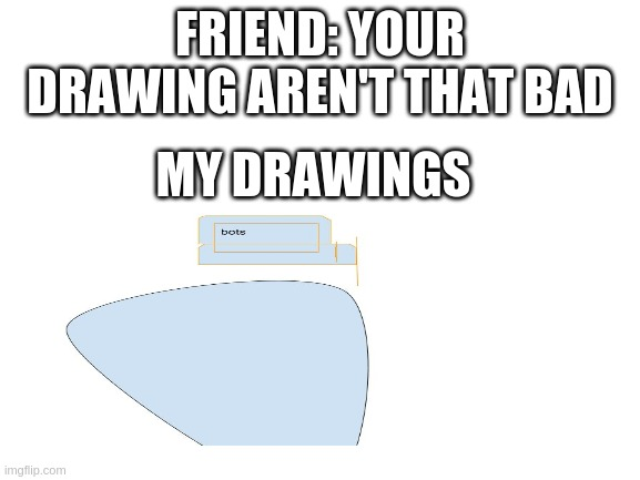 blank white template |  FRIEND: YOUR DRAWING AREN'T THAT BAD; MY DRAWINGS | image tagged in blank white template | made w/ Imgflip meme maker