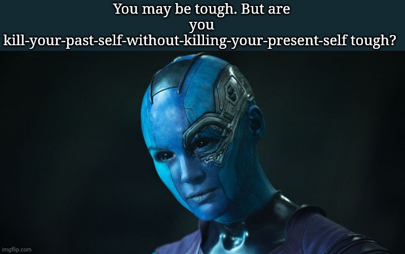 You may be tough. But are you kill-your-past-self-without-killing-your-present-self tough? | image tagged in nebula,marvel cinematic universe | made w/ Imgflip meme maker