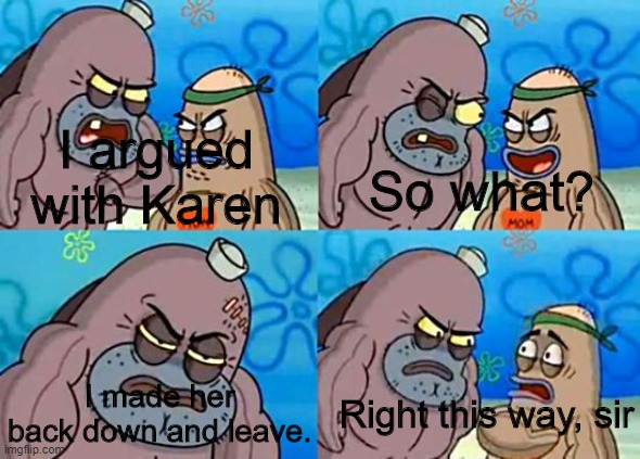 Welcome to the Salty Spitoon |  I argued with Karen; So what? Right this way, sir; I made her back down and leave. | image tagged in welcome to the salty spitoon,karen,memes,meme | made w/ Imgflip meme maker