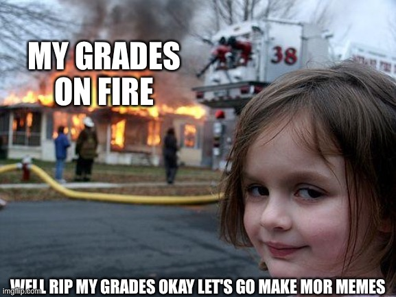 Disaster Girl |  MY GRADES ON FIRE; WELL RIP MY GRADES OKAY LET'S GO MAKE MOR MEMES | image tagged in memes,disaster girl | made w/ Imgflip meme maker
