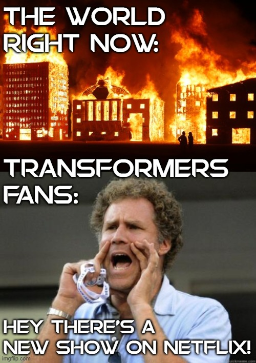 THE WORLD RIGHT NOW:; TRANSFORMERS FANS:; HEY THERE'S A NEW SHOW ON NETFLIX! | image tagged in yelling,burning city,will ferrell yelling,transformers | made w/ Imgflip meme maker