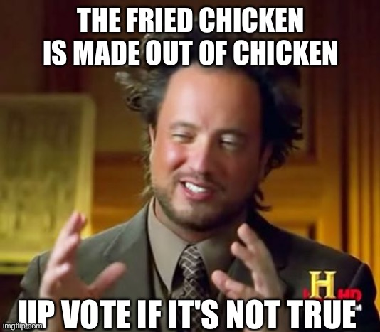 Ancient Aliens |  THE FRIED CHICKEN IS MADE OUT OF CHICKEN; UP VOTE IF IT'S NOT TRUE | image tagged in memes,ancient aliens | made w/ Imgflip meme maker