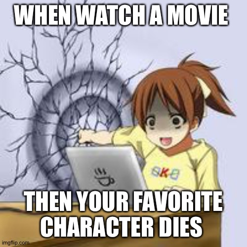 Anime wall punch |  WHEN WATCH A MOVIE; THEN YOUR FAVORITE CHARACTER DIES | image tagged in anime wall punch | made w/ Imgflip meme maker