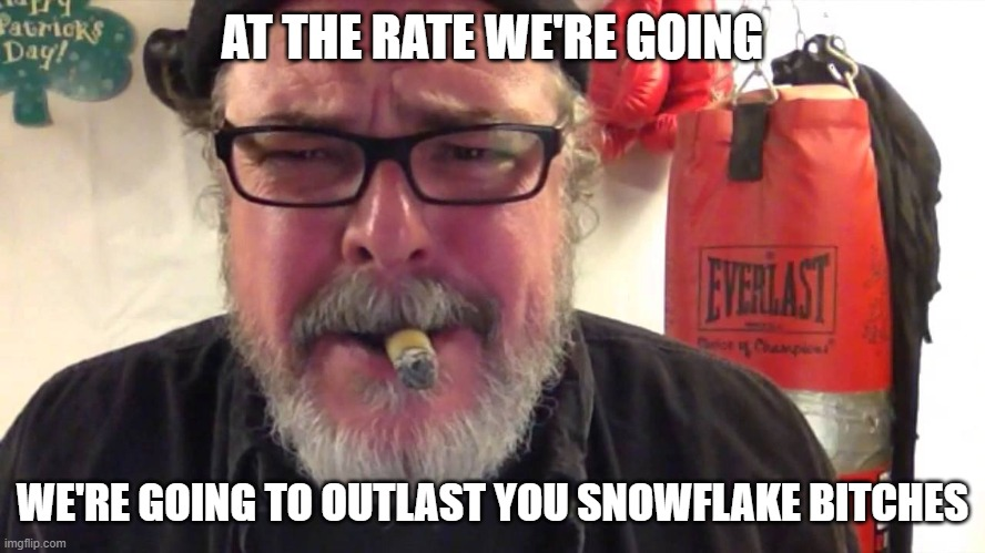AT THE RATE WE'RE GOING WE'RE GOING TO OUTLAST YOU SNOWFLAKE BITCHES | made w/ Imgflip meme maker