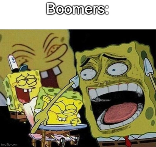 Boomers: | image tagged in spongebob laughing hysterically | made w/ Imgflip meme maker