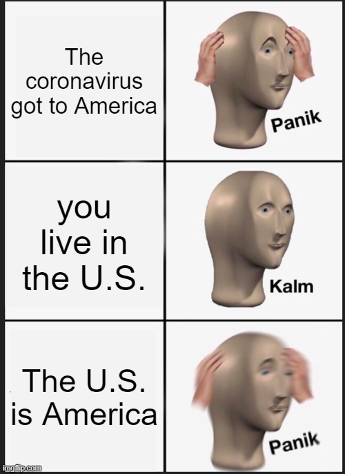 paniked meme man noises |  The coronavirus got to America; you live in the U.S. The U.S. is America | image tagged in memes,panik kalm panik | made w/ Imgflip meme maker
