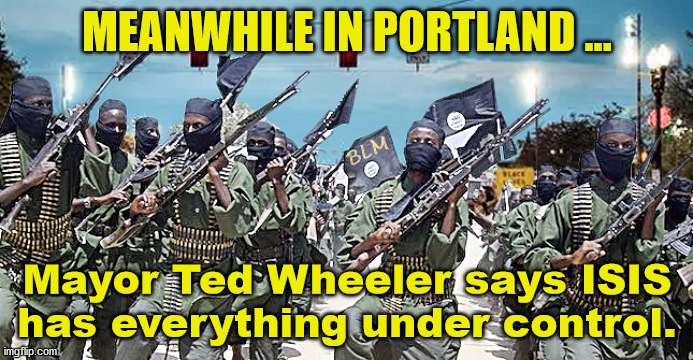 Everything is Under ISIS Control in Portland |  MEANWHILE IN PORTLAND ... Mayor Ted Wheeler says ISIS has everything under control. | image tagged in blm,isis,portland,seattle,george floyd,protesters | made w/ Imgflip meme maker