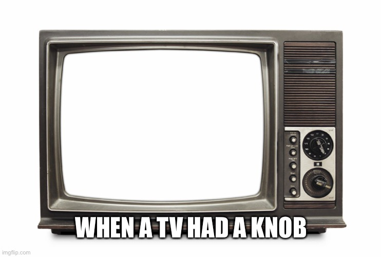 Retro TV Set | WHEN A TV HAD A KNOB | image tagged in retro tv set | made w/ Imgflip meme maker