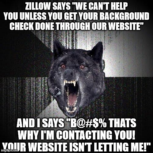 "Avoid Zillow. It's more trash then I realized. |  ZILLOW SAYS ""WE CAN'T HELP YOU UNLESS YOU GET YOUR BACKGROUND CHECK DONE THROUGH OUR WEBSITE""; AND I SAYS ""B@#$% THATS WHY I'M CONTACTING YOU! YOUR WEBSITE ISN'T LETTING ME!"" 