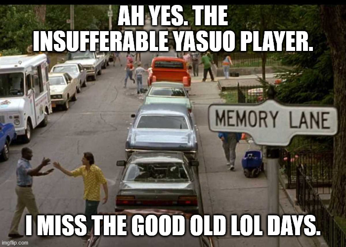 Memory Lane | AH YES. THE INSUFFERABLE YASUO PLAYER. I MISS THE GOOD OLD LOL DAYS. | image tagged in memory lane | made w/ Imgflip meme maker