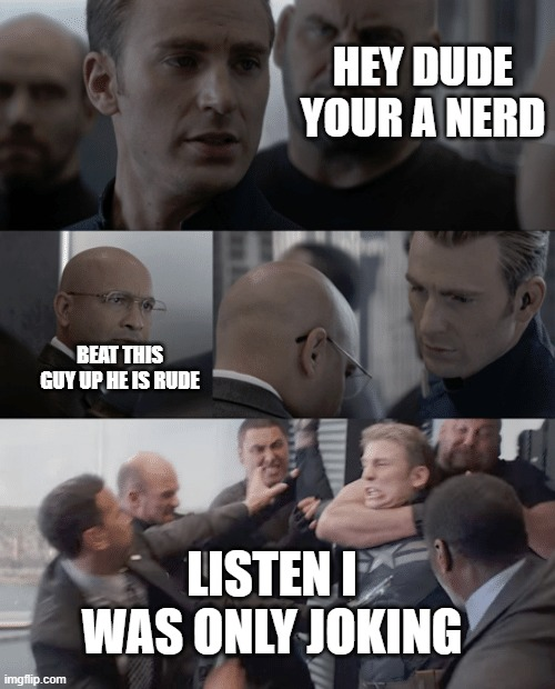 captain america elevator |  HEY DUDE YOUR A NERD; BEAT THIS GUY UP HE IS RUDE; LISTEN I WAS ONLY JOKING | image tagged in captain america elevator | made w/ Imgflip meme maker