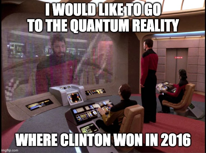 I WOULD LIKE TO GO TO THE QUANTUM REALITY; WHERE CLINTON WON IN 2016 | image tagged in PoliticalHumor | made w/ Imgflip meme maker