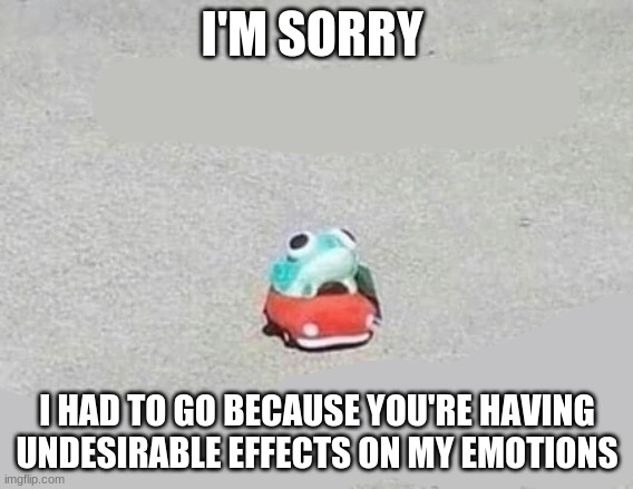 I'm sorry |  I'M SORRY; I HAD TO GO BECAUSE YOU'RE HAVING UNDESIRABLE EFFECTS ON MY EMOTIONS | image tagged in frog,sad,reaction,emotions | made w/ Imgflip meme maker
