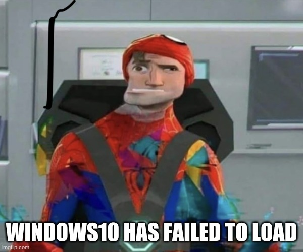 WINDOWS10 HAS FAILED TO LOAD | image tagged in spiderman spider verse glitchy peter | made w/ Imgflip meme maker