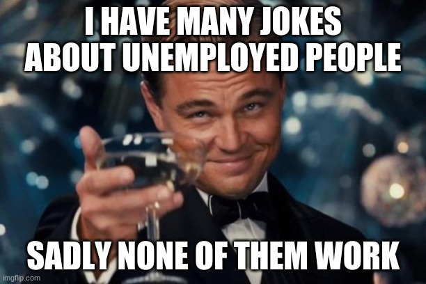 Leonardo Dicaprio Cheers |  I HAVE MANY JOKES ABOUT UNEMPLOYED PEOPLE; SADLY NONE OF THEM WORK | image tagged in memes,leonardo dicaprio cheers | made w/ Imgflip meme maker