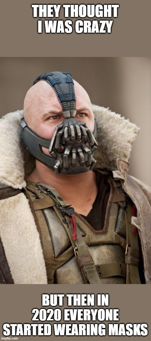 Bane |  THEY THOUGHT I WAS CRAZY; BUT THEN IN 2020 EVERYONE STARTED WEARING MASKS | image tagged in bane | made w/ Imgflip meme maker