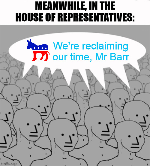 NPCProgramScreed |  MEANWHILE, IN THE HOUSE OF REPRESENTATIVES:; We're reclaiming our time, Mr Barr | image tagged in npc meme,attorney general,congress,democrats,memes,hearing | made w/ Imgflip meme maker