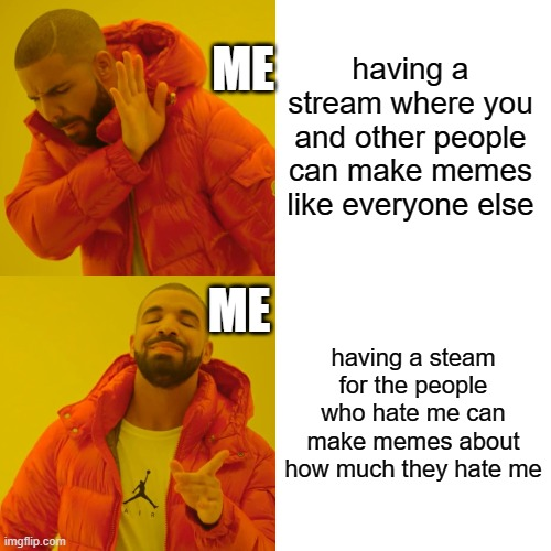 got to be different from everyone else |  ME; having a stream where you and other people can make memes like everyone else; ME; having a steam for the people who hate me can make memes about how much they hate me | image tagged in memes,drake hotline bling | made w/ Imgflip meme maker