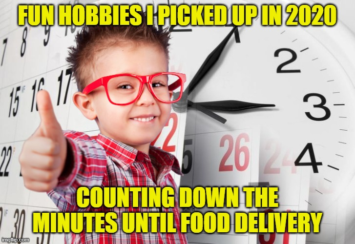 Order ahead and it's extra fun! |  FUN HOBBIES I PICKED UP IN 2020; COUNTING DOWN THE MINUTES UNTIL FOOD DELIVERY | image tagged in memes,clock,thumbs up kid,2020,delivery,countdown | made w/ Imgflip meme maker