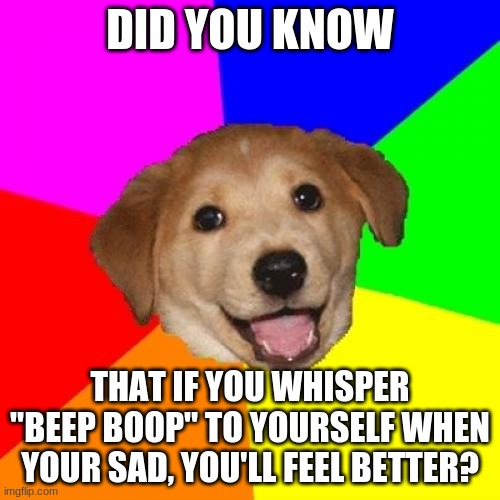 "It really works, try it |  DID YOU KNOW; THAT IF YOU WHISPER ""BEEP BOOP"" TO YOURSELF WHEN YOUR SAD, YOU'LL FEEL BETTER? 