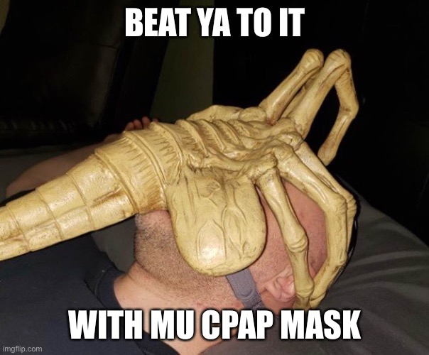 Alien-Cpap | BEAT YA TO IT WITH MU CPAP MASK | image tagged in alien-cpap | made w/ Imgflip meme maker