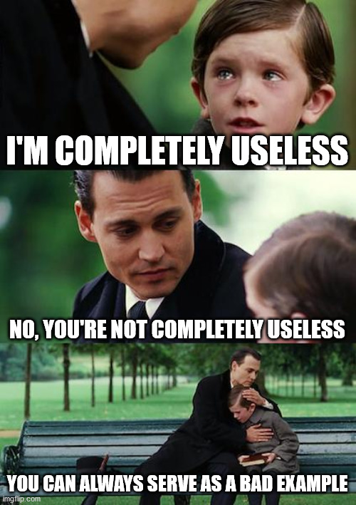 Motivational talk |  I'M COMPLETELY USELESS; NO, YOU'RE NOT COMPLETELY USELESS; YOU CAN ALWAYS SERVE AS A BAD EXAMPLE | image tagged in memes,finding neverland | made w/ Imgflip meme maker