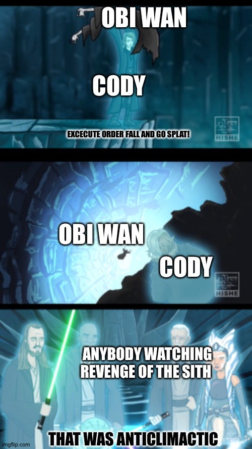 Order 66 |  OBI WAN; CODY; EXCECUTE ORDER FALL AND GO SPLAT! OBI WAN; CODY; ANYBODY WATCHING REVENGE OF THE SITH; THAT WAS ANTICLIMACTIC | image tagged in obi wan kenobi | made w/ Imgflip meme maker