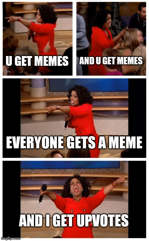 Oprah You Get A Car Everybody Gets A Car |  U GET MEMES; AND U GET MEMES; EVERYONE GETS A MEME; AND I GET UPVOTES | image tagged in memes,oprah you get a car everybody gets a car | made w/ Imgflip meme maker